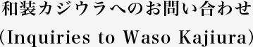 和装カジウラへのお問い合わせ(Inquiries to Waso Kajiura)